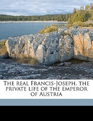 The Real Francis-Joseph, the Private Life of the Emperor of Austria