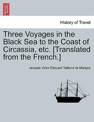 Three Voyages in the Black Sea to the Coast of Circassia, etc. [Translated from the French.]