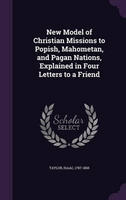 New Model of Christian Missions to Popish, Mahometan, and Pagan Nations, Explained in Four Letters to a Friend