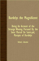 Bardelys the Magnificent - Being an Account of the Strange Wooing Pursued by the Sieur Marcel de Saint-Pol, Marquis of Bardelys