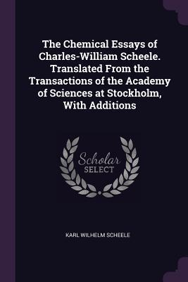 The Chemical Essays of Charles-William Scheele. Translated from the Transactions of the Academy of Sciences at Stockholm, with Additions