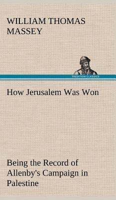 How Jerusalem Was Won Being the Record of Allenby's Campaign in Palestine