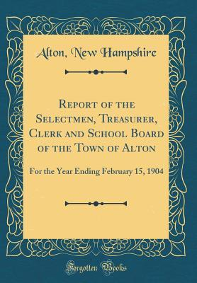 Report of the Selectmen, Treasurer, Clerk and School Board of the Town of Alton