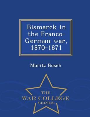 Bismarck in the Franco-German War, 1870-1871 - War College Series