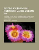 Zigzag Journeys in Northern Lands Volume 965; The Rhine to the Arctic a Summer Trip of the Zigzag Club Through Holland, Germany, Denmark, Norway, and Sweden