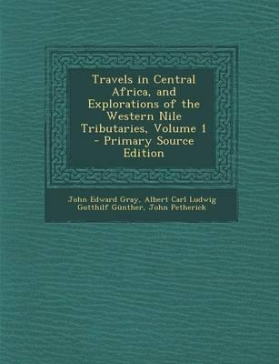 Travels in Central Africa, and Explorations of the Western Nile Tributaries, Volume 1 - Primary Source Edition