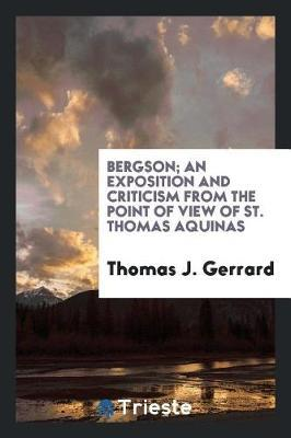 Bergson; an exposition and criticism from the point of view of St. Thomas Aquinas