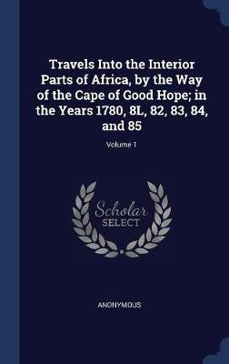Travels Into the Interior Parts of Africa, by the Way of the Cape of Good Hope; In the Years 1780, 8l, 82, 83, 84, and 85; Volume 1