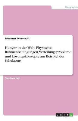 Hunger in der Welt. Physische Rahmenbedingungen, Verteilungsprobleme und Lösungskonzepte am Beispiel der Sahelzone