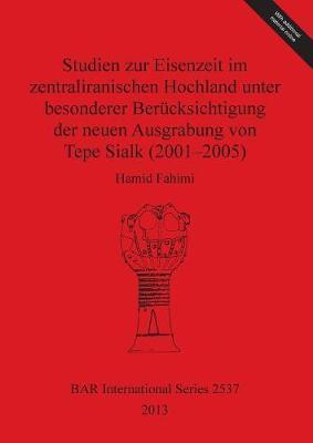 Studien Zur Eisenzeit Im Zentraliranischen Hochland Unter Besonderer Berucksichtigung Der Neuen Ausgrabung Von Tepe Sialk 2001-05