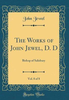 The Works of John Jewel, D. D, Vol. 8 of 8