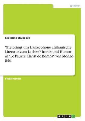 Wie bringt uns frankophone afrikanische Literatur zum Lachen? Ironie und Humor in Le Pauvre Christ de Bomba von Mongo Béti