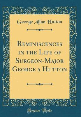 Reminiscences in the Life of Surgeon-Major George a Hutton (Classic Reprint)