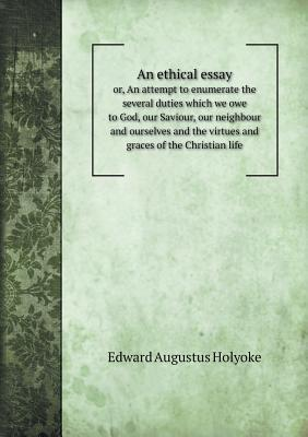 An Ethical Essay Or, an Attempt to Enumerate the Several Duties Which We Owe to God, Our Saviour, Our Neighbour and Ourselves and the Virtues and Graces of the Christian Life