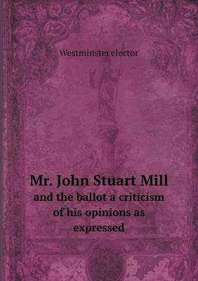 Mr. John Stuart Mill and the Ballot a Criticism of His Opinions as Expressed