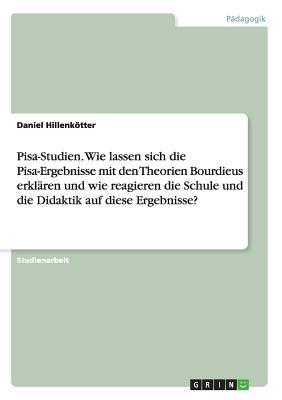 Pisa-Studien. Wie lassen sich die Pisa-Ergebnisse mit den Theorien Bourdieus erklären und wie reagieren die Schule und die Didaktik auf diese Ergebnisse?