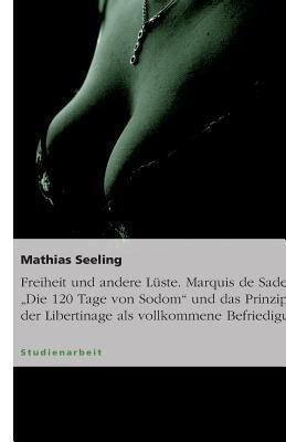 """Freiheit und andere Lüste. Marquis de Sades """"Die 120 Tage von Sodom"""" und das Prinzip der Libertinage als vollkommene Befriedigung"""
