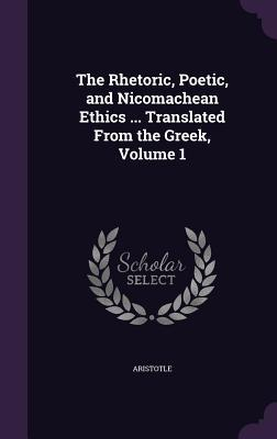 The Rhetoric, Poetic, and Nicomachean Ethics ... Translated from the Greek, Volume 1
