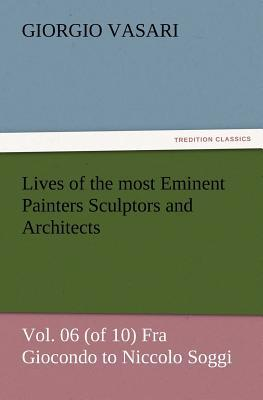 Lives of the most Eminent Painters Sculptors and Architects Vol. 06 (of 10) Fra Giocondo to Niccolo Soggi