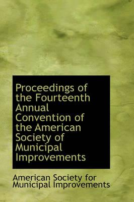 Proceedings of the Fourteenth Annual Convention of the American Society of Municipal Improvements
