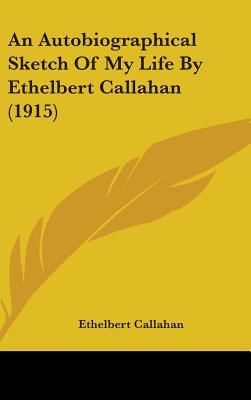 An Autobiographical Sketch of My Life by Ethelbert Callahan (1915)