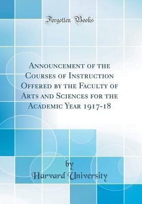 Announcement of the Courses of Instruction Offered by the Faculty of Arts and Sciences for the Academic Year 1917-18 (Classic Reprint)