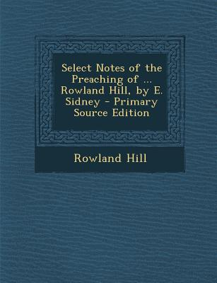 Select Notes of the Preaching of Rowland Hill, by E. Sidney