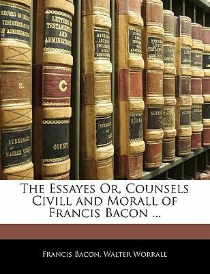 The Essayes Or, Counsels CIVILL and Morall of Francis Bacon ...