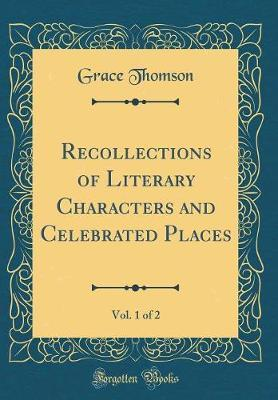 Recollections of Literary Characters and Celebrated Places, Vol. 1 of 2 (Classic Reprint)