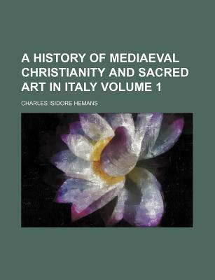 A History of Mediaeval Christianity and Sacred Art in Italy Volume 1