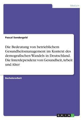 Die Bedeutung von betrieblichem Gesundheitsmanagement im Kontext des demografischen Wandels in Deutschland. Die Interdependenz von Gesundheit, Arbeit und Alter