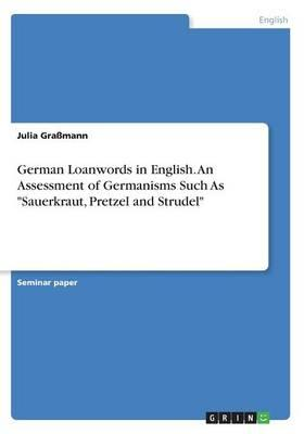 "German Loanwords in English. An Assessment of Germanisms Such As ""Sauerkraut, Pretzel and Strudel"""