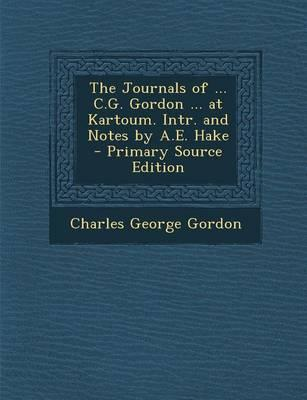 The Journals of ... C.G. Gordon ... at Kartoum. Intr. and Notes by A.E. Hake - Primary Source Edition