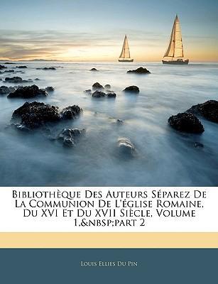 Bibliothèque Des Auteurs Séparez De La Communion De L'église Romaine, Du XVI Et Du XVII Siècle, Volume 1, part 2