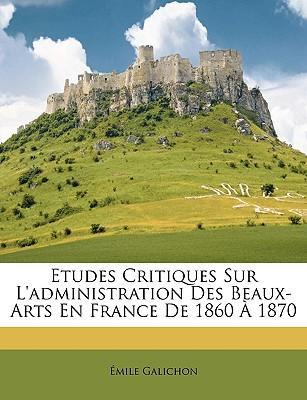 Etudes Critiques Sur L'Administration Des Beaux-Arts En France de 1860 1870