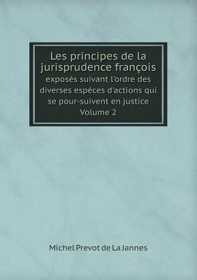 Les Principes de La Jurisprudence Francois Exposes Suivant L'Ordre Des Diverses Especes D'Actions Qui Se Pour-Suivent En Justice. Volume 2