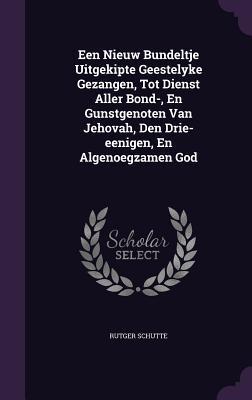 Een Nieuw Bundeltje Uitgekipte Geestelyke Gezangen, Tot Dienst Aller Bond-, En Gunstgenoten Van Jehovah, Den Drie-Eenigen, En Algenoegzamen God