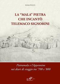 La «Mala» Pietra che incantò Telemaco Signorini. Pietramala e l'Appennino nei diari di viaggio tra '700 e '800. Ediz. bilingue