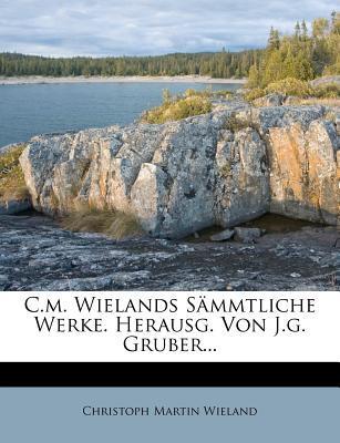 C.m. Wielands Sämmtliche Werke. Herausg. Von J.g. Gruber...