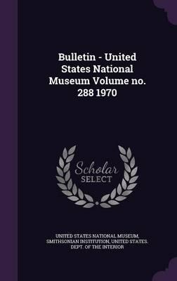 Bulletin - United States National Museum Volume No. 288 1970