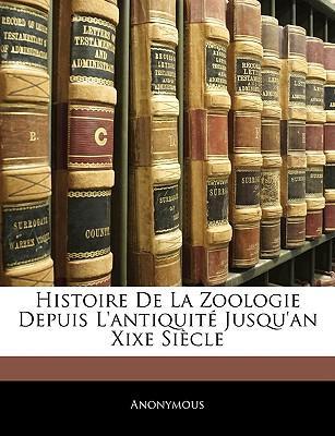 Histoire de La Zoologie Depuis L'Antiquite Jusqu'an Xixe Siecle