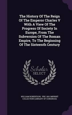 The History of the Reign of the Emperor Charles V with a View of the Progress of Society in Europe, from the Subversion of the Roman Empire, to the Beginning of the Sixteenth Century