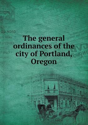 The General Ordinances of the City of Portland, Oregon
