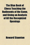 The Blue Book of Chess Teaching the Rudiments of the Game, and Giving an Analysis of All the Recognized Openings