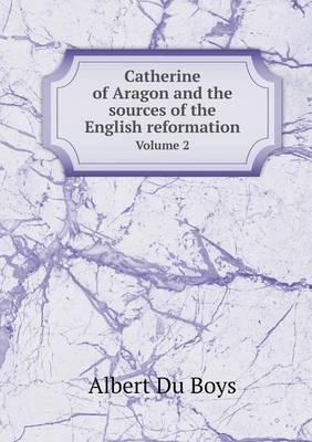 Catherine of Aragon and the Sources of the English Reformation Volume 2
