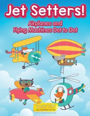 Jet Setters! Airplanes and Flying Machines Dot to Dot