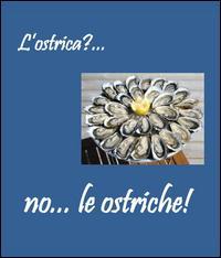 L'ostrica?. no. le ostriche
