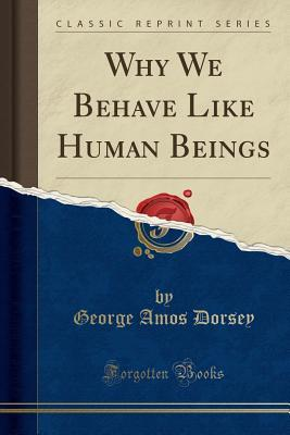 Why We Behave Like Human Beings (Classic Reprint)