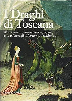 I draghi di Toscana. Miti cristiani, superstizioni pagane, eroi e fauna di un'avventura simbolica