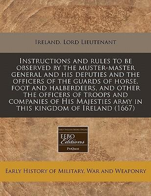 Instructions and Rules to Be Observed by the Muster-Master General and His Deputies and the Officers of the Guards of Horse, Foot and Halberdeers, and ... Army in This Kingdom of Ireland (1667)